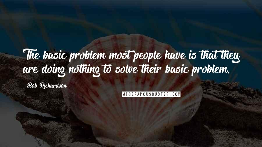 Bob Richardson quotes: The basic problem most people have is that they are doing nothing to solve their basic problem.