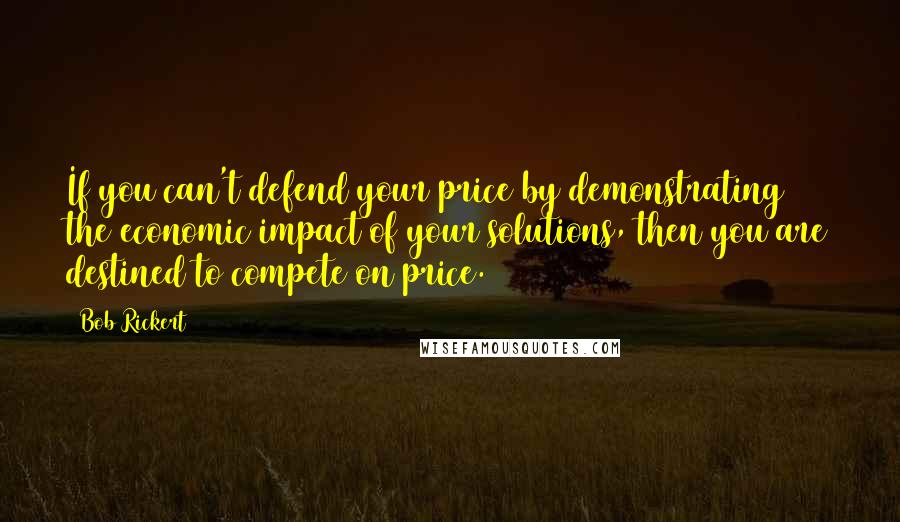 Bob Rickert quotes: If you can't defend your price by demonstrating the economic impact of your solutions, then you are destined to compete on price.