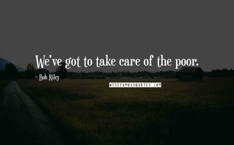 Bob Riley quotes: We've got to take care of the poor.