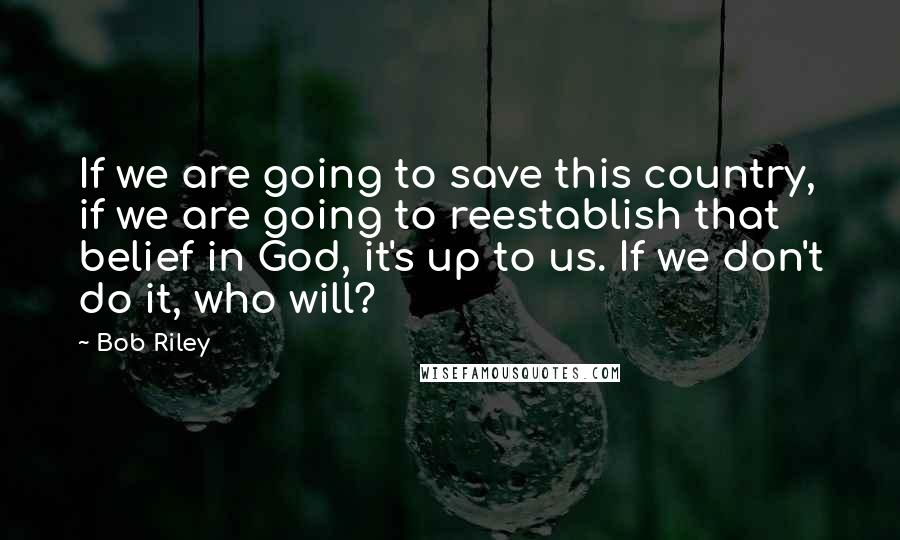 Bob Riley quotes: If we are going to save this country, if we are going to reestablish that belief in God, it's up to us. If we don't do it, who will?