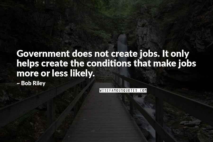 Bob Riley quotes: Government does not create jobs. It only helps create the conditions that make jobs more or less likely.