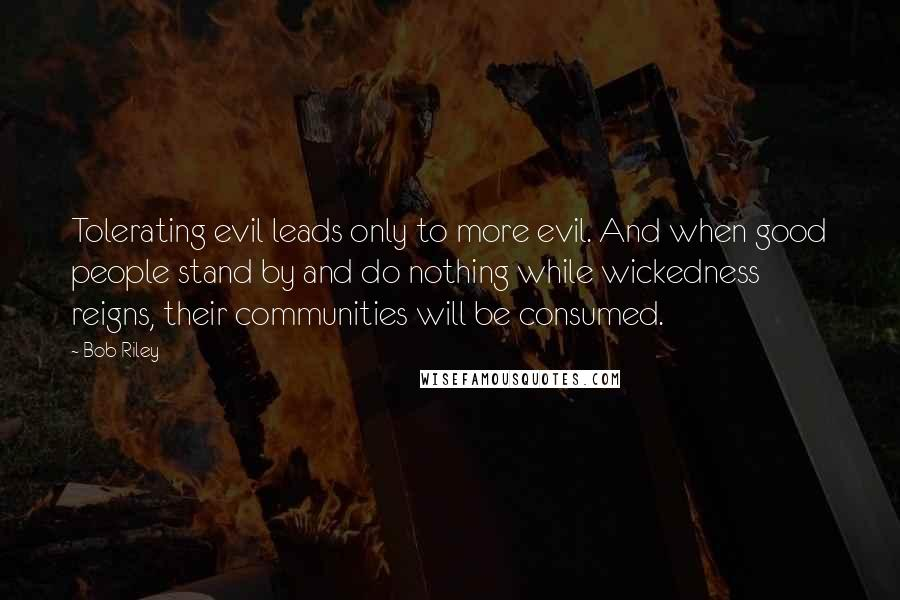 Bob Riley quotes: Tolerating evil leads only to more evil. And when good people stand by and do nothing while wickedness reigns, their communities will be consumed.