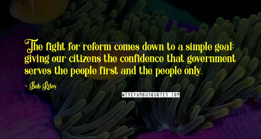 Bob Riley quotes: The fight for reform comes down to a simple goal: giving our citizens the confidence that government serves the people first and the people only.