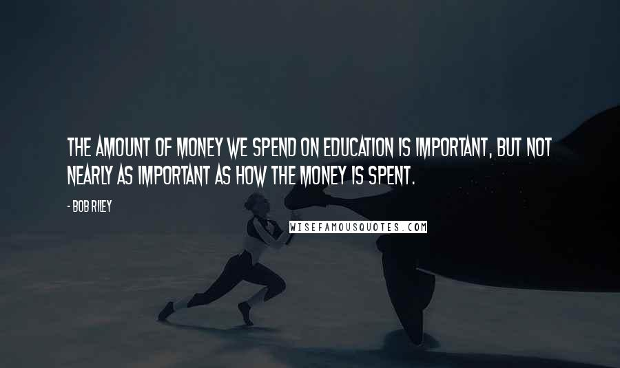 Bob Riley quotes: The amount of money we spend on education is important, but not nearly as important as how the money is spent.