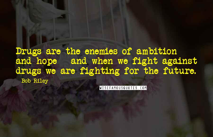 Bob Riley quotes: Drugs are the enemies of ambition and hope - and when we fight against drugs we are fighting for the future.