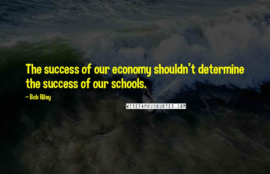 Bob Riley quotes: The success of our economy shouldn't determine the success of our schools.