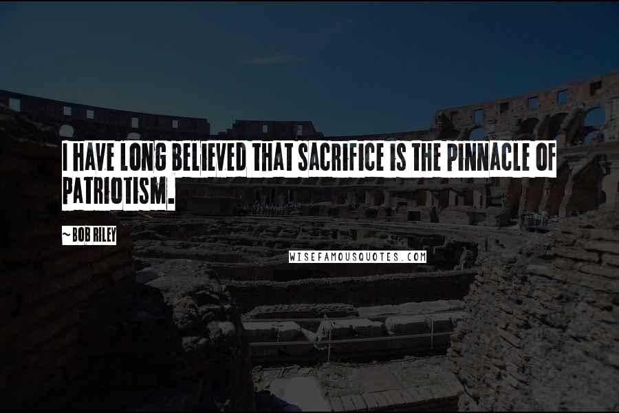 Bob Riley quotes: I have long believed that sacrifice is the pinnacle of patriotism.
