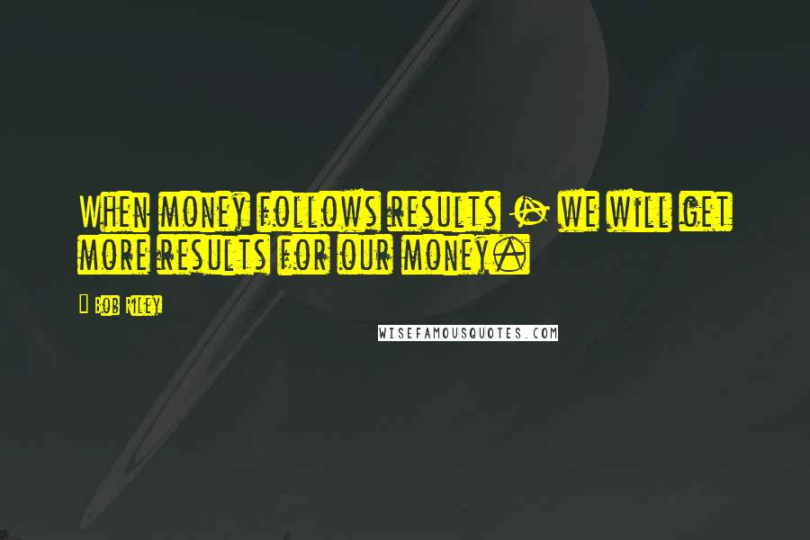 Bob Riley quotes: When money follows results - we will get more results for our money.