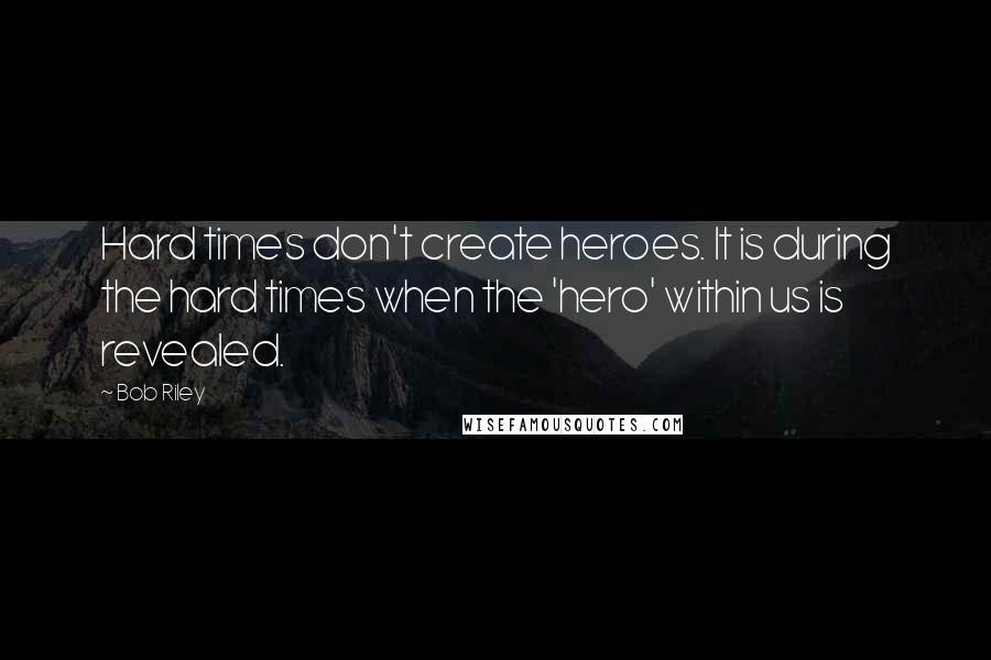 Bob Riley quotes: Hard times don't create heroes. It is during the hard times when the 'hero' within us is revealed.
