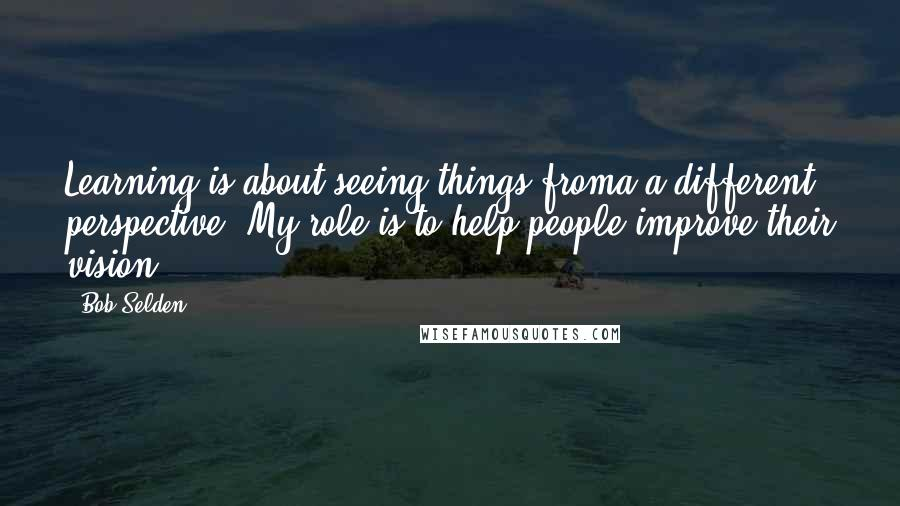 Bob Selden quotes: Learning is about seeing things froma a different perspective. My role is to help people improve their vision