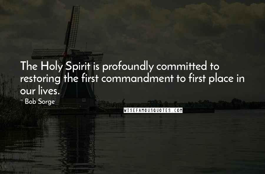 Bob Sorge quotes: The Holy Spirit is profoundly committed to restoring the first commandment to first place in our lives.