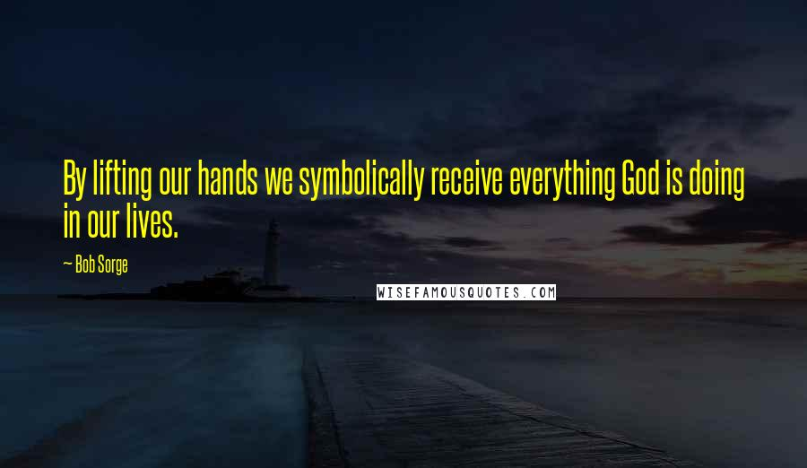 Bob Sorge quotes: By lifting our hands we symbolically receive everything God is doing in our lives.
