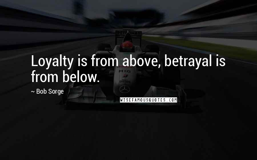 Bob Sorge quotes: Loyalty is from above, betrayal is from below.