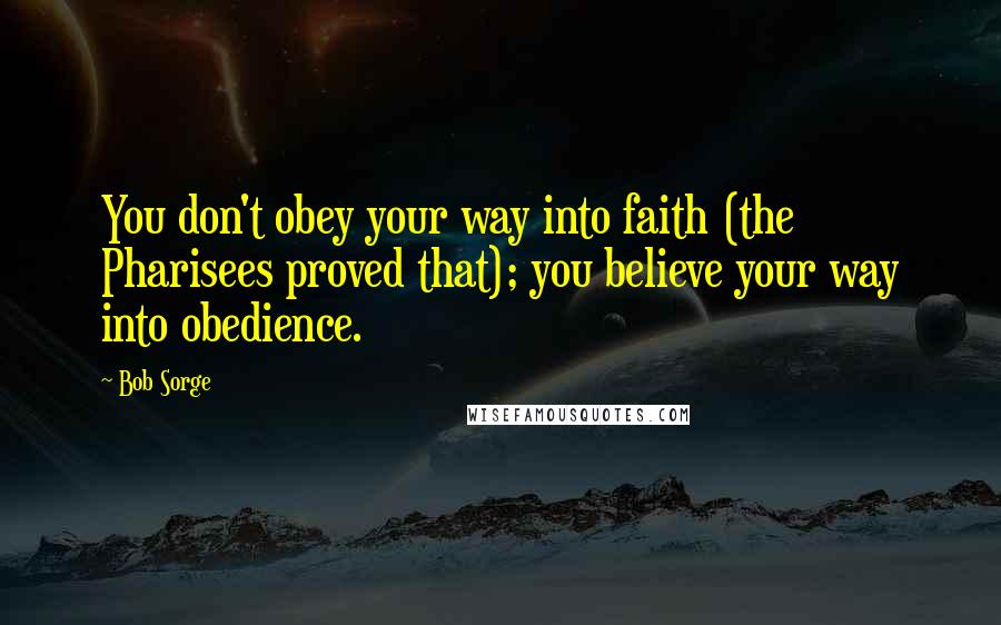 Bob Sorge quotes: You don't obey your way into faith (the Pharisees proved that); you believe your way into obedience.