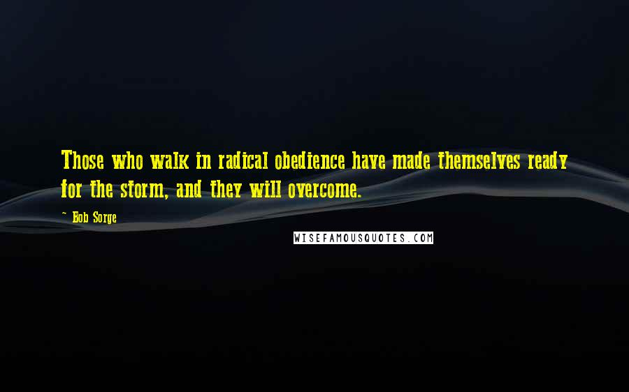 Bob Sorge quotes: Those who walk in radical obedience have made themselves ready for the storm, and they will overcome.