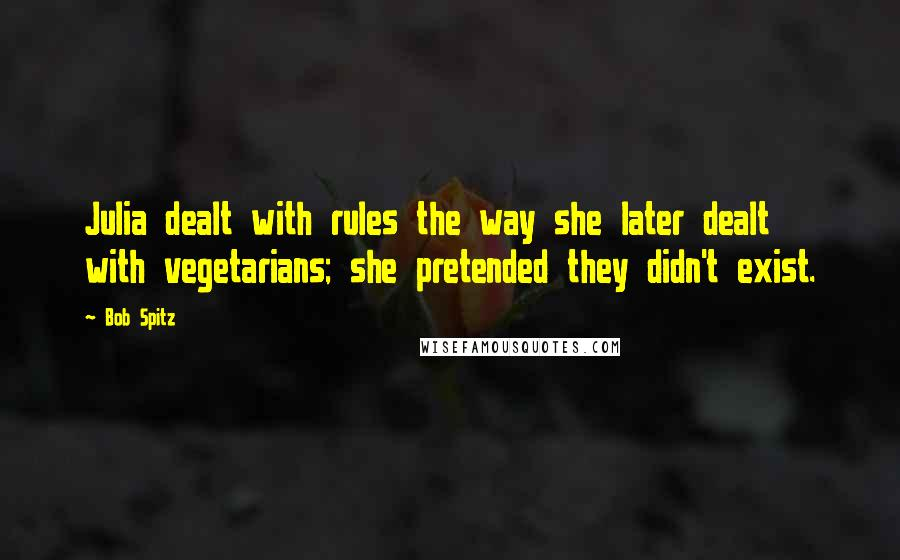 Bob Spitz quotes: Julia dealt with rules the way she later dealt with vegetarians; she pretended they didn't exist.