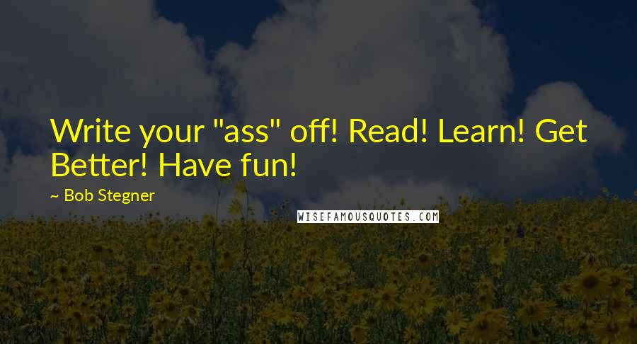 """Bob Stegner quotes: Write your """"ass"""" off! Read! Learn! Get Better! Have fun!"""