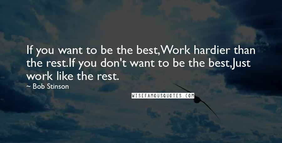Bob Stinson quotes: If you want to be the best,Work hardier than the rest.If you don't want to be the best,Just work like the rest.