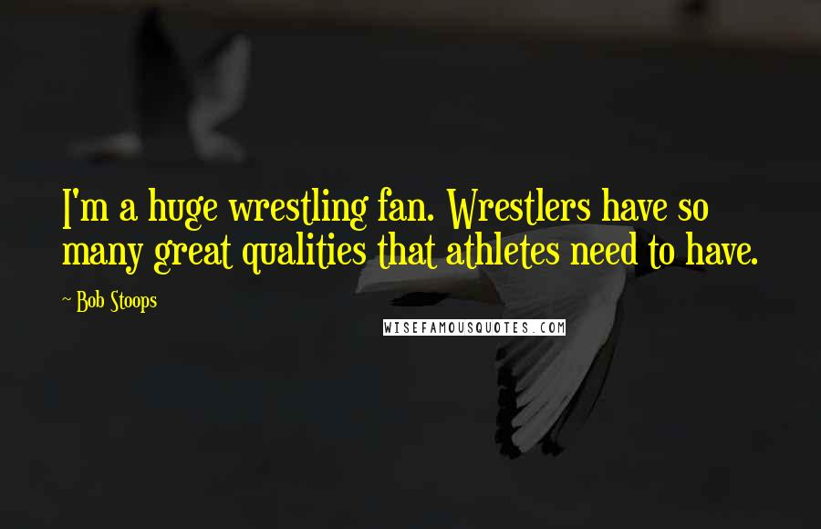 Bob Stoops quotes: I'm a huge wrestling fan. Wrestlers have so many great qualities that athletes need to have.