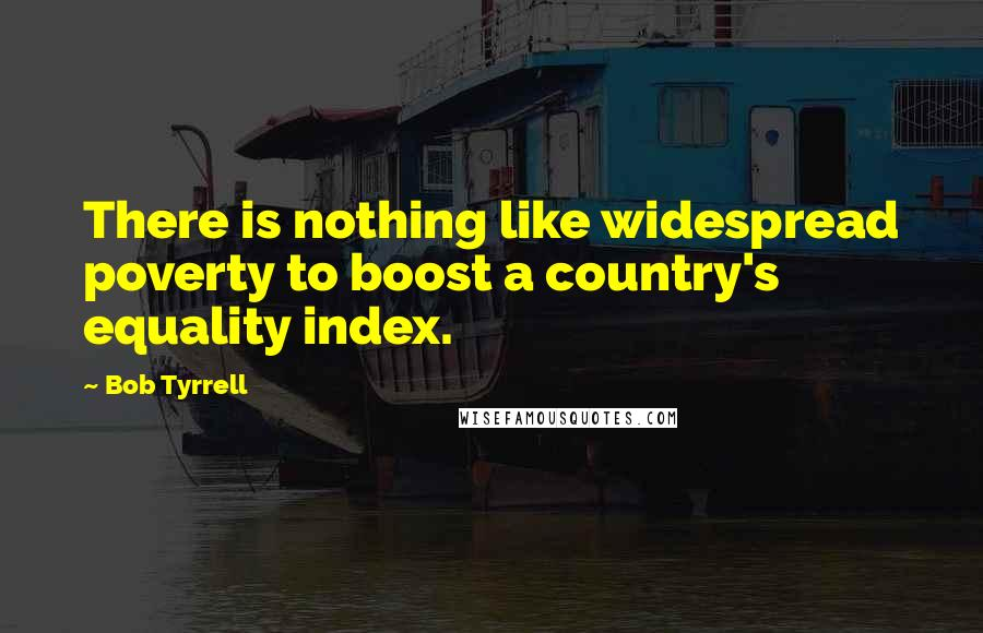 Bob Tyrrell quotes: There is nothing like widespread poverty to boost a country's equality index.