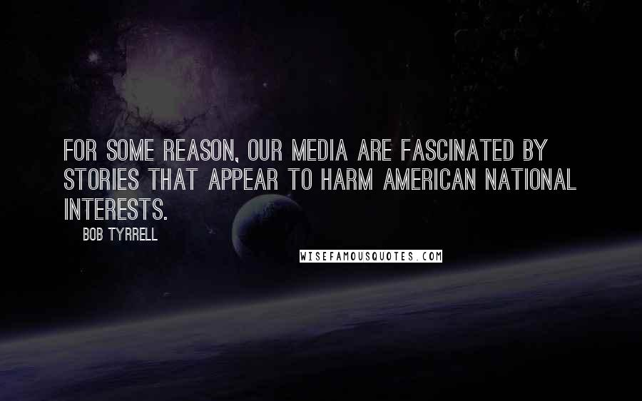 Bob Tyrrell quotes: For some reason, our media are fascinated by stories that appear to harm American National interests.