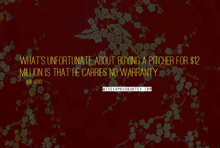 Bob Verdi quotes: What's unfortunate about buying a pitcher for $12 million is that he carries no warranty.