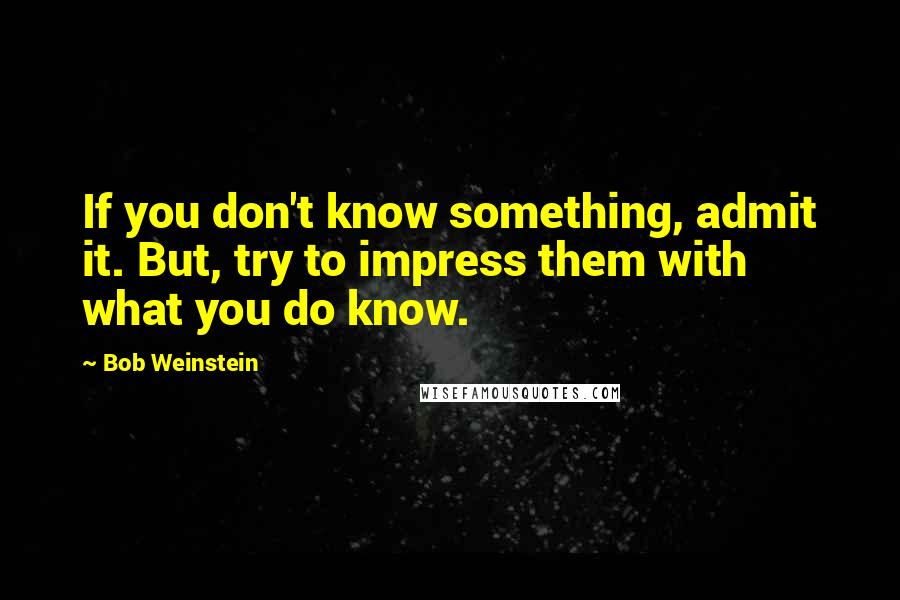 Bob Weinstein quotes: If you don't know something, admit it. But, try to impress them with what you do know.