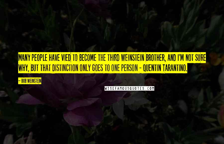 Bob Weinstein quotes: Many people have vied to become the third Weinstein brother, and I'm not sure why, but that distinction only goes to one person - Quentin Tarantino.