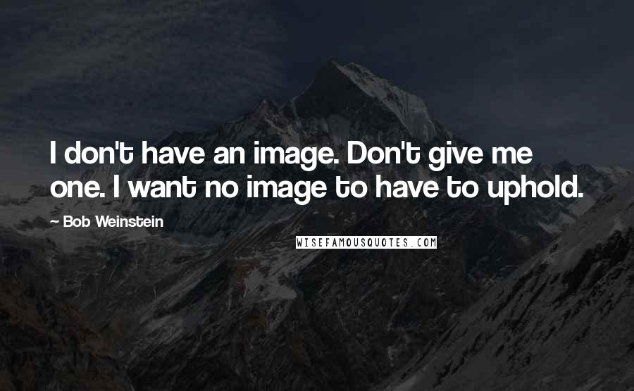 Bob Weinstein quotes: I don't have an image. Don't give me one. I want no image to have to uphold.