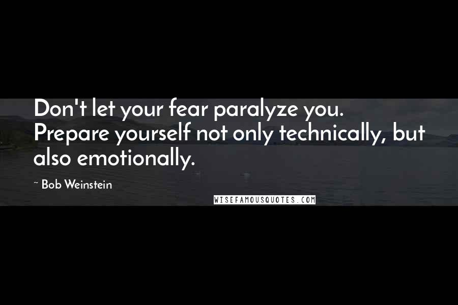 Bob Weinstein quotes: Don't let your fear paralyze you. Prepare yourself not only technically, but also emotionally.