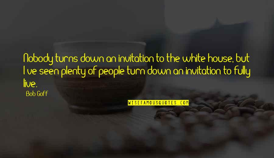 Bob White Quotes By Bob Goff: Nobody turns down an invitation to the white