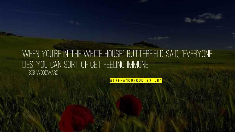 """Bob White Quotes By Bob Woodward: When you're in the White House,"""" Butterfield said,"""