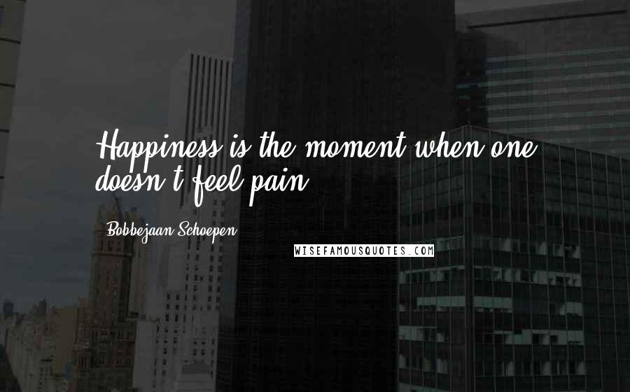 Bobbejaan Schoepen quotes: Happiness is the moment when one doesn't feel pain.