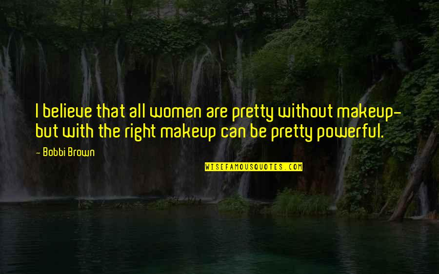 Bobbi Brown Pretty Powerful Quotes By Bobbi Brown: I believe that all women are pretty without