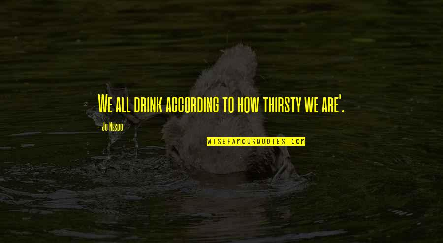 Bobbie Burns Quotes By Jo Nesbo: We all drink according to how thirsty we