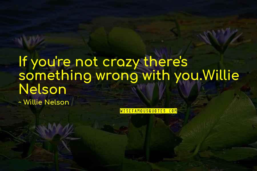 Bobbie Burns Quotes By Willie Nelson: If you're not crazy there's something wrong with