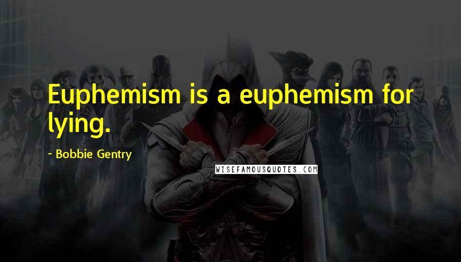 Bobbie Gentry quotes: Euphemism is a euphemism for lying.