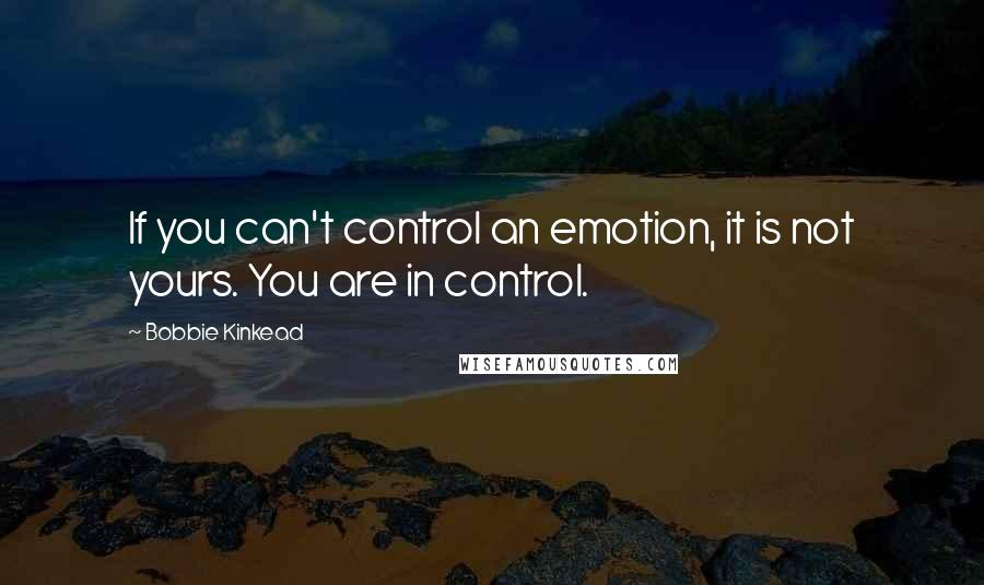 Bobbie Kinkead quotes: If you can't control an emotion, it is not yours. You are in control.