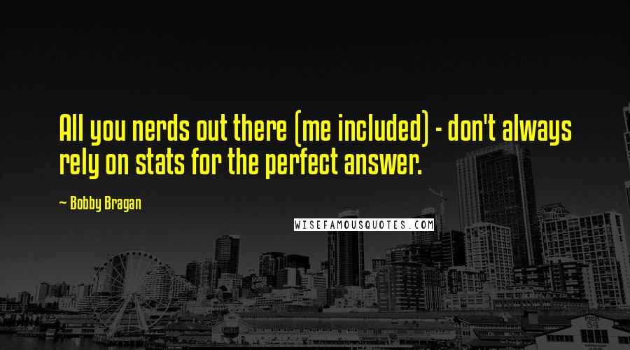 Bobby Bragan quotes: All you nerds out there (me included) - don't always rely on stats for the perfect answer.