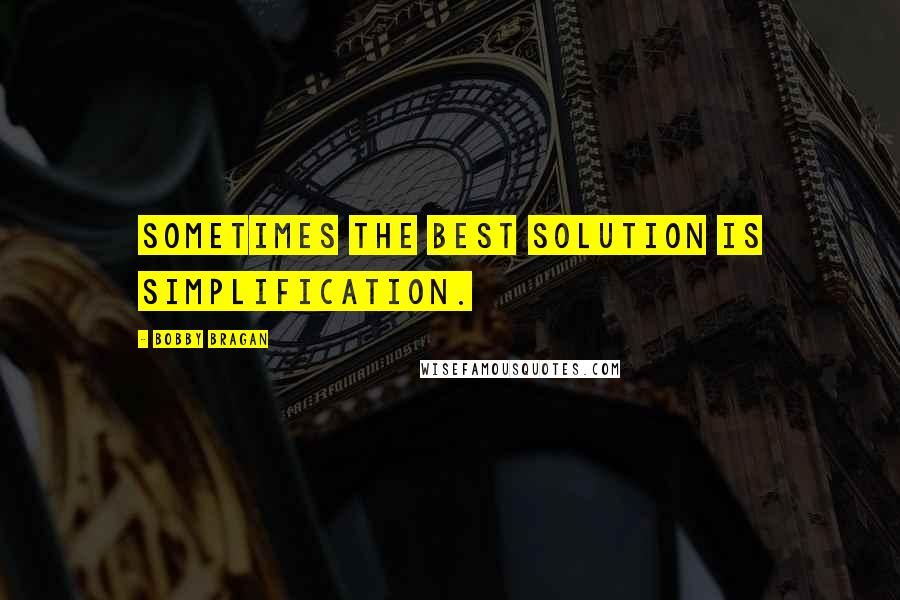 Bobby Bragan quotes: Sometimes the best solution is simplification.