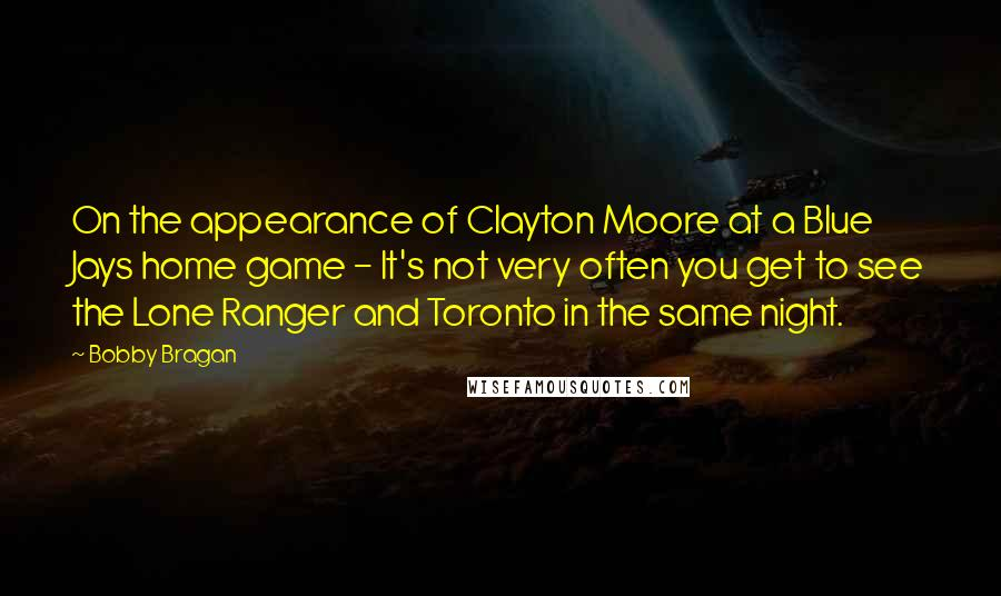 Bobby Bragan quotes: On the appearance of Clayton Moore at a Blue Jays home game - It's not very often you get to see the Lone Ranger and Toronto in the same night.