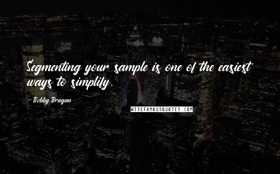 Bobby Bragan quotes: Segmenting your sample is one of the easiest ways to simplify.
