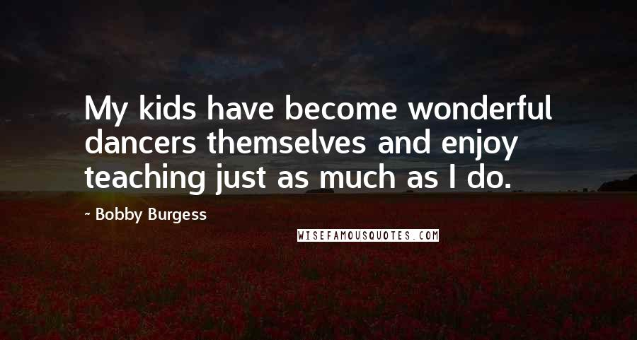 Bobby Burgess quotes: My kids have become wonderful dancers themselves and enjoy teaching just as much as I do.