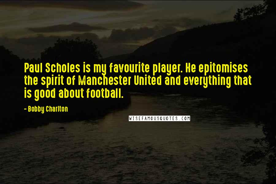 Bobby Charlton quotes: Paul Scholes is my favourite player. He epitomises the spirit of Manchester United and everything that is good about football.