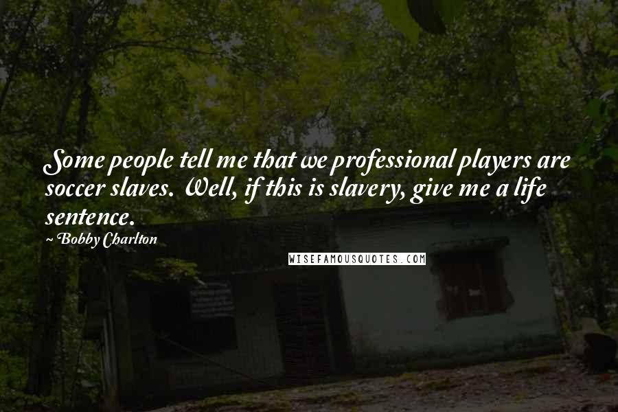 Bobby Charlton quotes: Some people tell me that we professional players are soccer slaves. Well, if this is slavery, give me a life sentence.