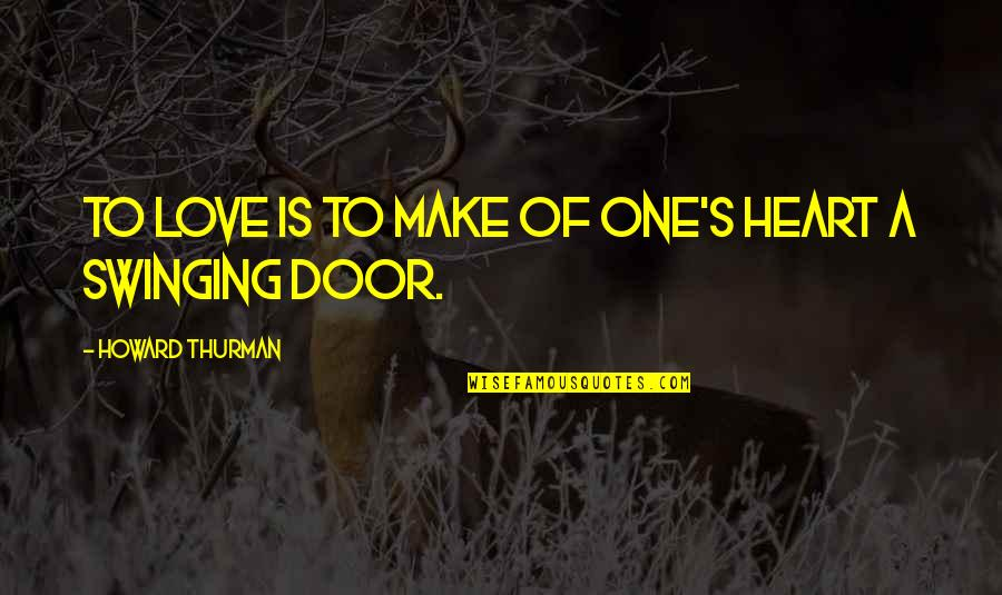 Bobby Cobb Quotes By Howard Thurman: To love is to make of one's heart