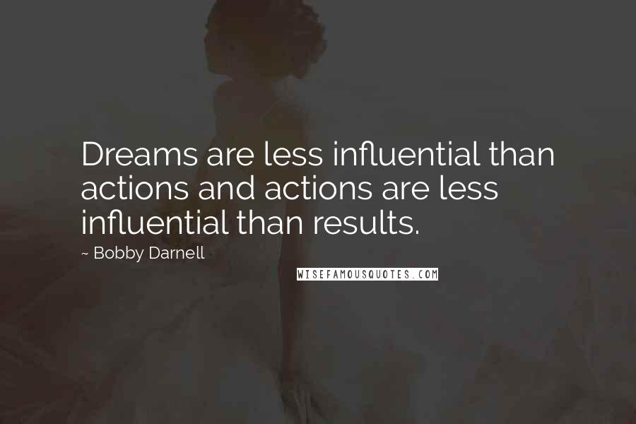 Bobby Darnell quotes: Dreams are less influential than actions and actions are less influential than results.