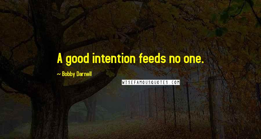 Bobby Darnell quotes: A good intention feeds no one.