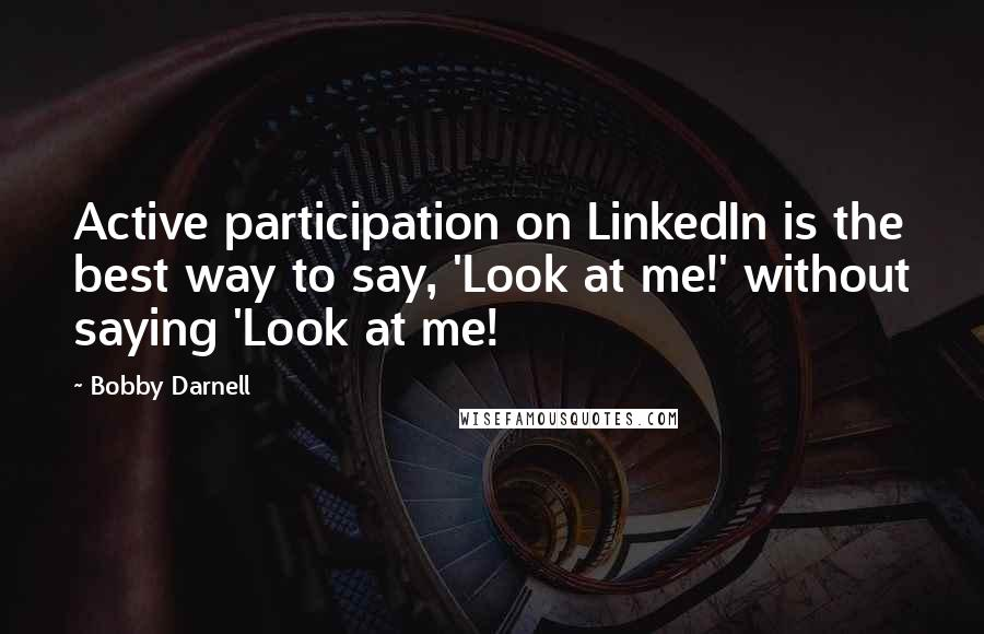 Bobby Darnell quotes: Active participation on LinkedIn is the best way to say, 'Look at me!' without saying 'Look at me!