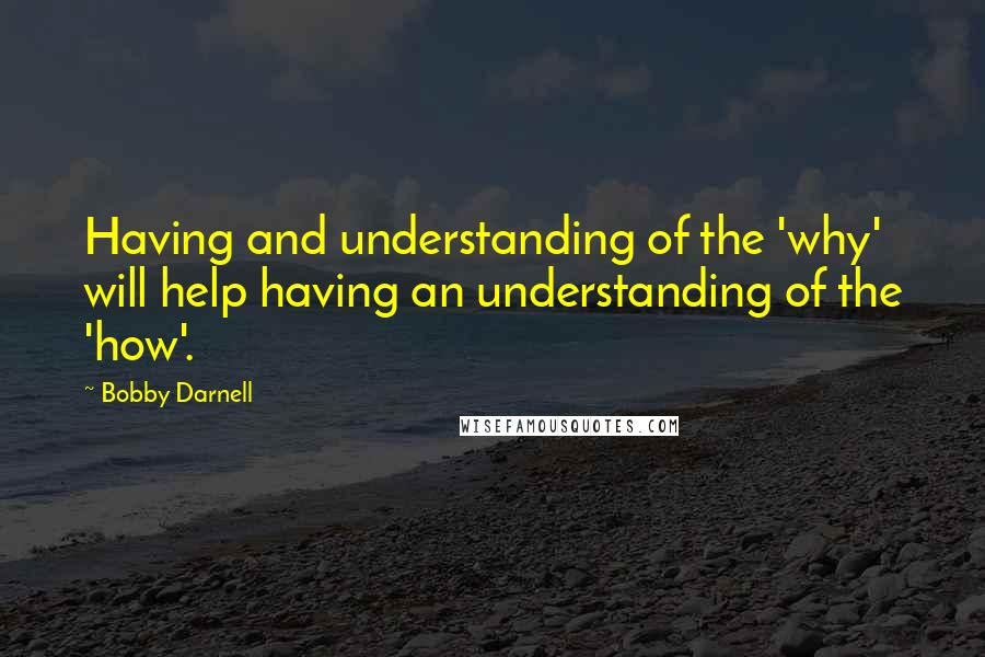 Bobby Darnell quotes: Having and understanding of the 'why' will help having an understanding of the 'how'.